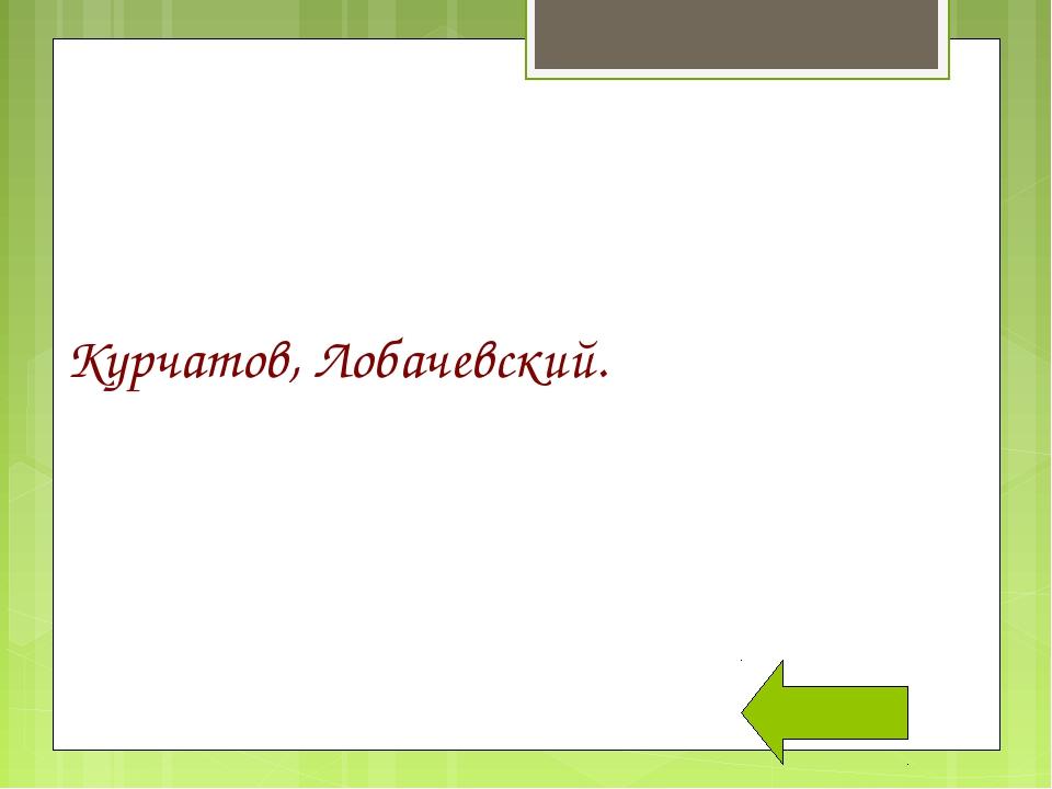 Курчатов, Лобачевский.