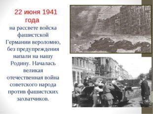 22 июня 1941 года на рассвете войска фашистской Германии вероломно, без пред