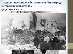 Фашисты постоянно обстреливали Ленинград, но город не сдавался и... продолжал