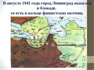 В августе 1941 года город Ленинград оказался в блокаде, то есть в кольце фаши