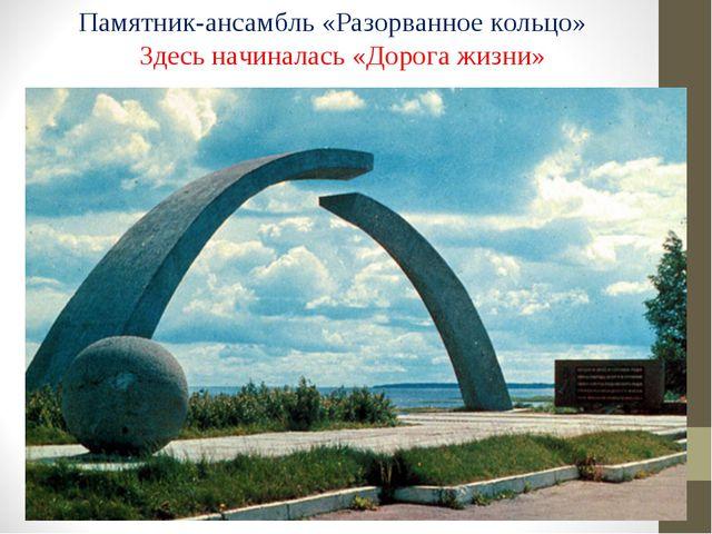 Памятник-ансамбль «Разорванное кольцо» Здесь начиналась «Дорога жизни»
