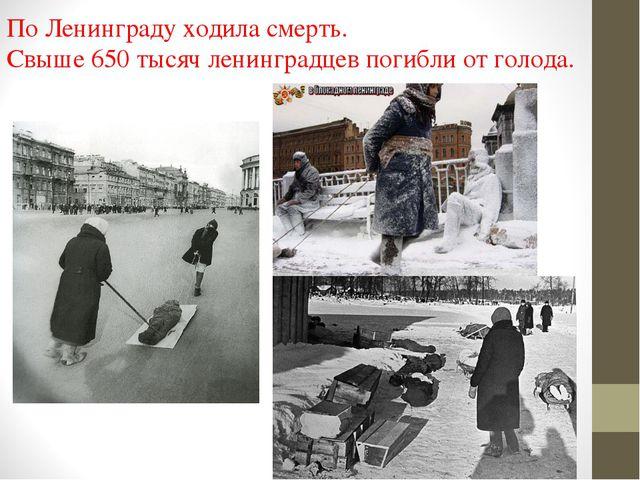 По Ленинграду ходила смерть. Свыше 650 тысяч ленинградцев погибли от голода.