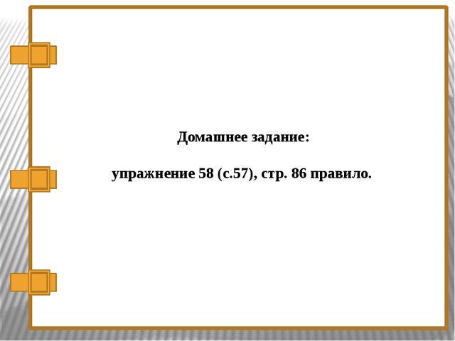 Домашнее задание: упражнение 58 (с.57), стр. 86 правило.