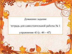 Домашнее задание тетрадь для самостоятельной работы № 1 упражнение 43 (с. 46
