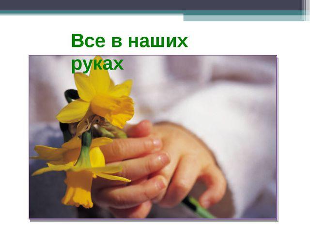 Все в наших руках