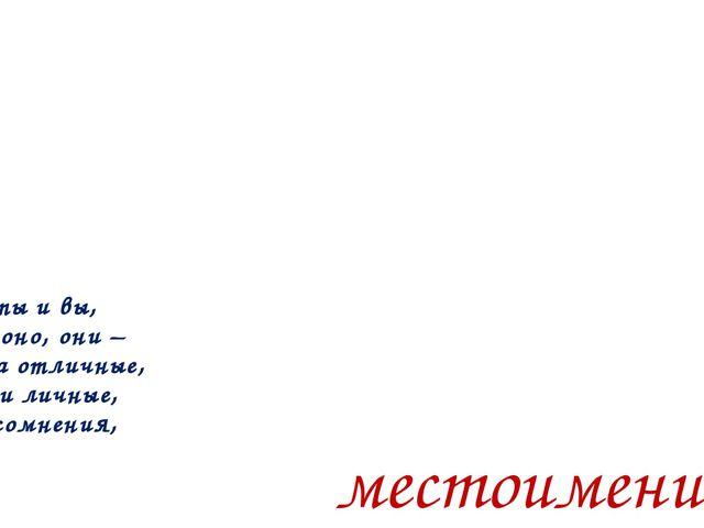 Я и мы, ты и вы, Он, она, оно, они – Все слова отличные, Важные и личные,...