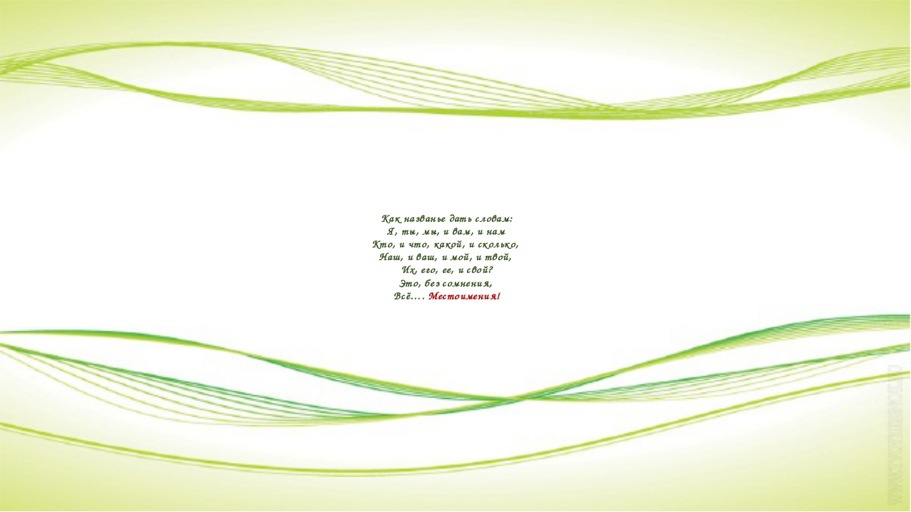 Как названье дать словам: Я, ты, мы, и вам, и нам Кто, и что, какой, и скольк...