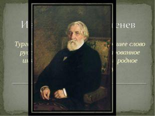 1818 г. – 1883 г. Тургенев – это музыка, это – хорошее слово русской литерату