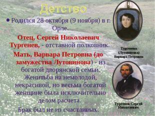 Родился 28октября (9 ноября) в г. Орле. Отец, Сергей Николаевич Тургенев, -