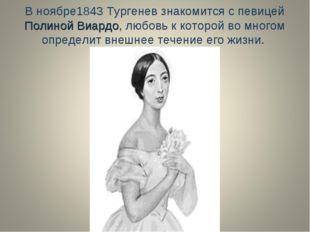 В ноябре1843 Тургенев знакомится с певицей Полиной Виардо, любовь к которой в