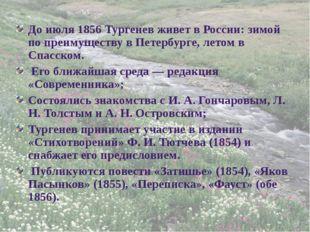 До июля 1856 Тургенев живет в России: зимой по преимуществу в Петербурге, лет