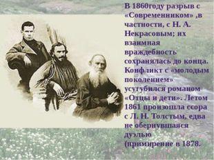 В 1860году разрыв с «Современником» ,в частности, с Н. А. Некрасовым; их взаи