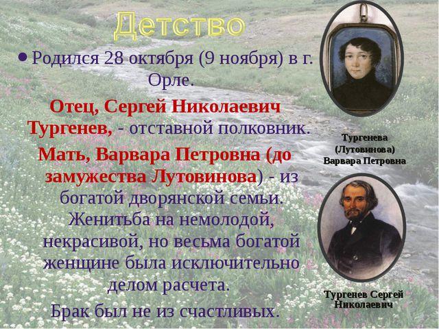 Родился 28октября (9 ноября) в г. Орле. Отец, Сергей Николаевич Тургенев, -...