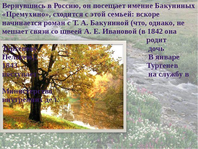 Вернувшись в Россию, он посещает имение Бакуниных «Премухино», сходится с это...