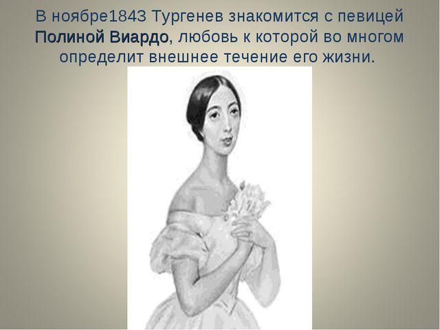 В ноябре1843 Тургенев знакомится с певицей Полиной Виардо, любовь к которой в...