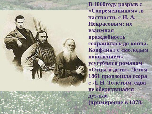 В 1860году разрыв с «Современником» ,в частности, с Н. А. Некрасовым; их взаи...