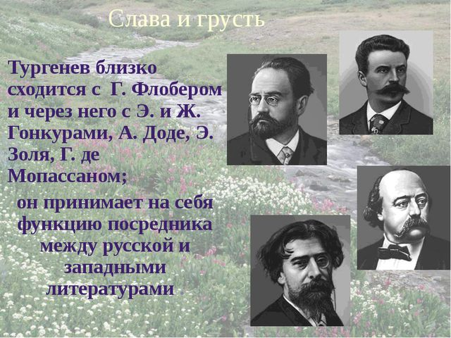 Слава и грусть Тургенев близко сходится с Г. Флобером и через него с Э. и Ж....