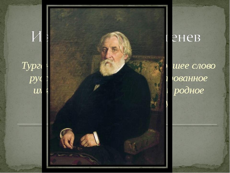 1818 г. – 1883 г. Тургенев – это музыка, это – хорошее слово русской литерату...
