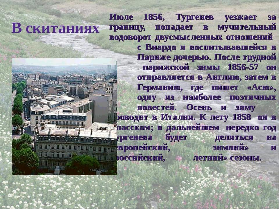 В скитаниях Июле 1856, Тургенев уезжает за границу, попадает в мучительный во...
