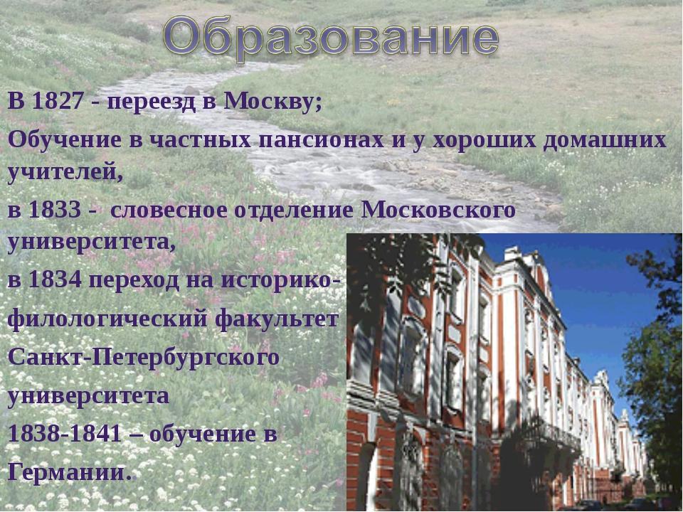 В 1827 - переезд в Москву; Обучение в частных пансионах и у хороших домашних...
