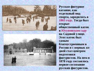 Русское фигурное катание, как отдельный вид спорта, зародилось в 1865 году. Т