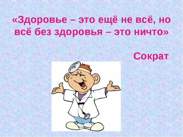 «Здоровье – это ещё не всё, но всё без здоровья – это ничто» Сократ