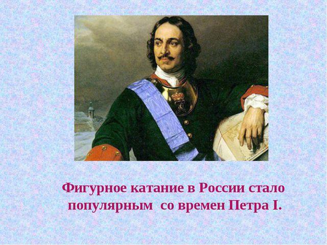 Фигурное катание в России стало популярным со времен Петра I.