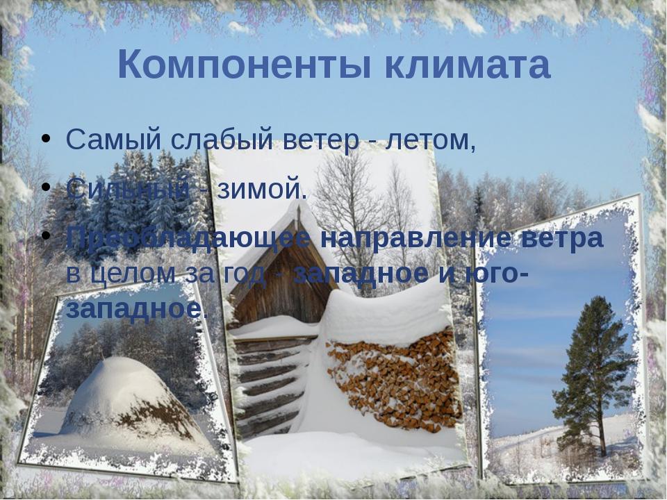 Компоненты климата Самый слабый ветер - летом, Сильный - зимой. Преобладающее...