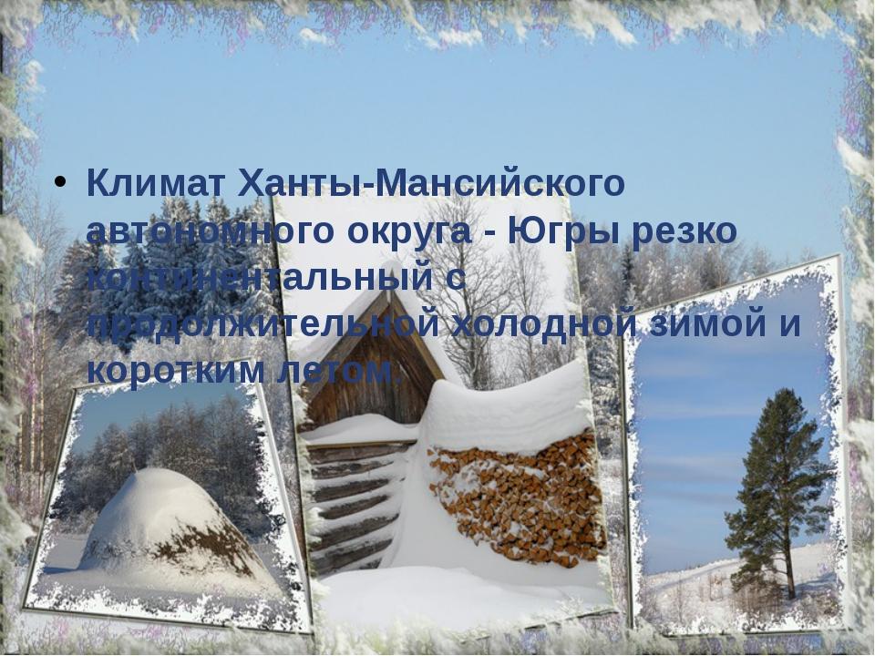 Климат Ханты-Мансийского автономного округа - Югры резко континентальный с п...