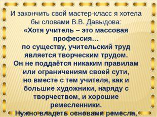 И закончить свой мастер-класс я хотела бы словами В.В. Давыдова: «Хотя учител