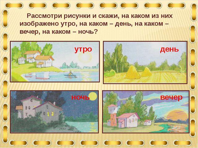 Рассмотри рисунки и скажи, на каком из них изображено утро, на каком – день,...