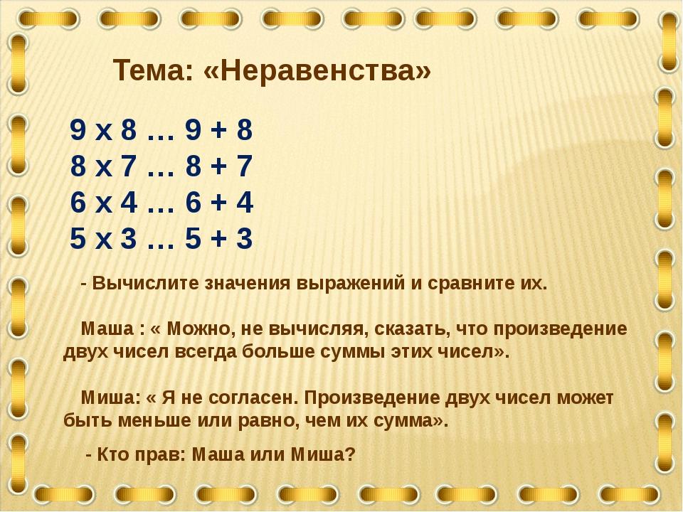 9 х 8 … 9 + 8 8 х 7 … 8 + 7 6 х 4 … 6 + 4 5 х 3 … 5 + 3 Тема: «Неравенства» -...