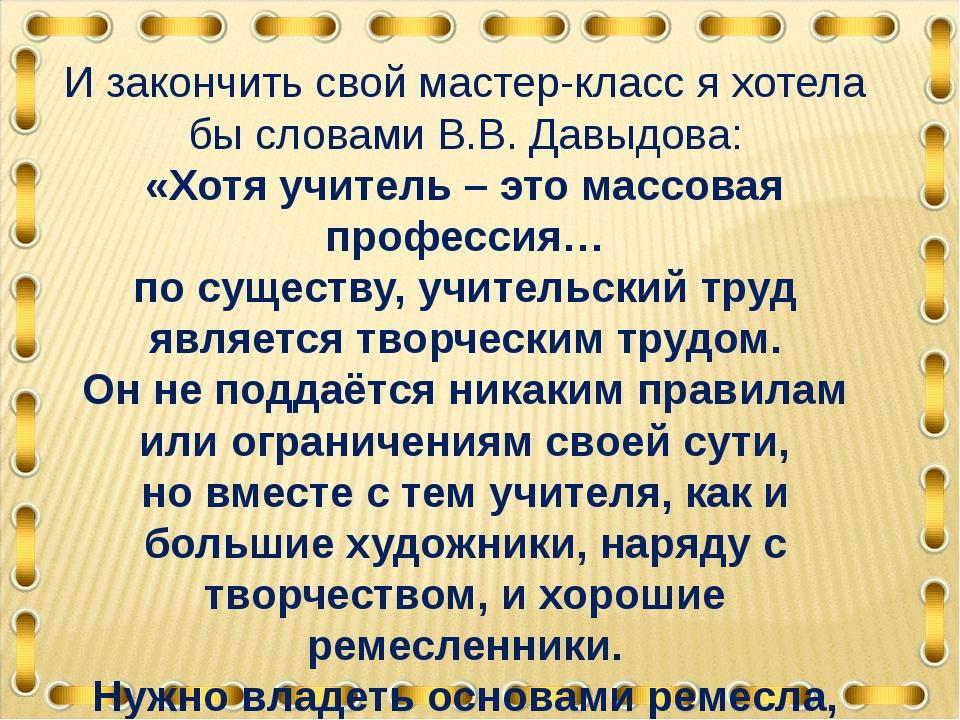 И закончить свой мастер-класс я хотела бы словами В.В. Давыдова: «Хотя учител...