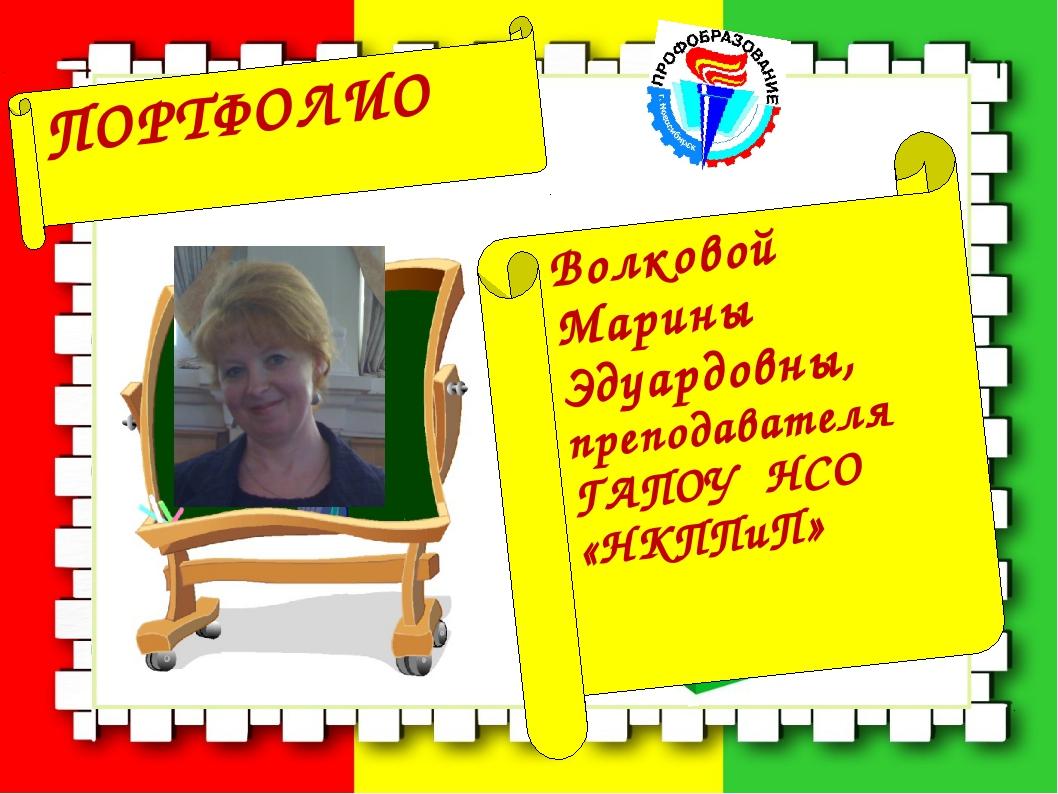 Волковой Марины Эдуардовны, преподавателя ГАПОУ НСО «НКППиП» ПОРТФОЛИО