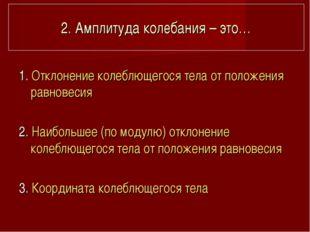 2. Амплитуда колебания – это… 1. Отклонение колеблющегося тела от положения р