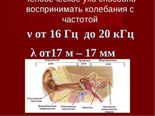 Человеческое ухо способно воспринимать колебания с частотой ν от 16 Гц до 20
