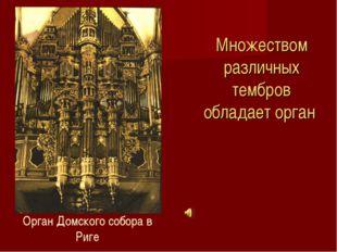Множеством различных тембров обладает орган Орган Домского собора в Риге