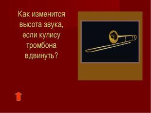 Как изменится высота звука, если кулису тромбона вдвинуть?