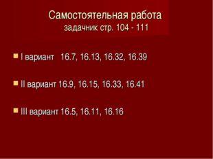 Самостоятельная работа задачник стр. 104 - 111 I вариант 16.7, 16.13, 16.32,