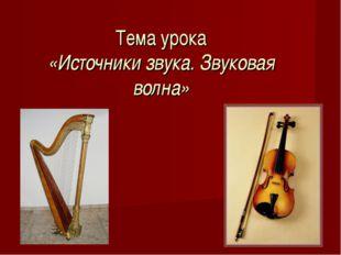 Тема урока «Источники звука. Звуковая волна»