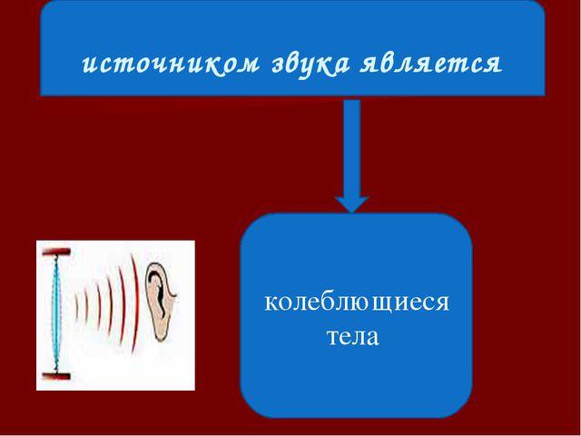 источником звука является колеблющиеся тела
