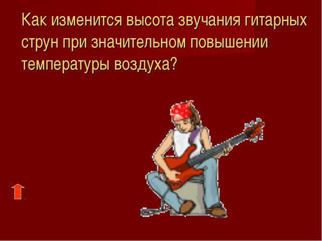 Как изменится высота звучания гитарных струн при значительном повышении темп...