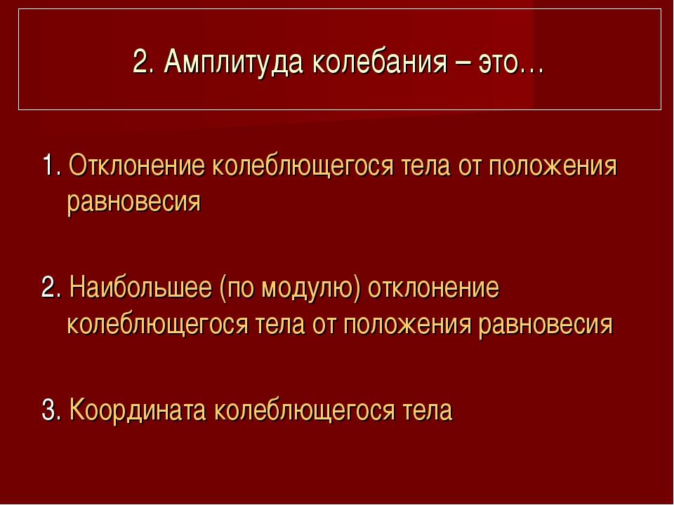 2. Амплитуда колебания – это… 1. Отклонение колеблющегося тела от положения р...