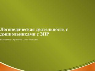 Логопедическая деятельность с дошкольниками с ЗПР Исполнитель: Кузнецова Ольг