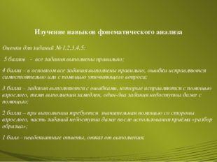 Изучение навыков фонематического анализа Оценки для заданий № 1,2,3,4,5: 5 ба