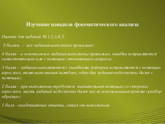 Изучение навыков фонематического анализа Оценки для заданий № 1,2,3,4,5: 5 ба...