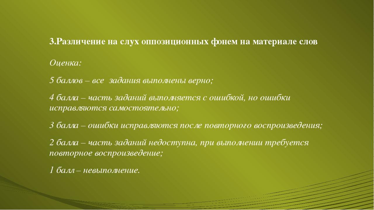 3.Различение на слух оппозиционных фонем на материале слов Оценка: 5 баллов –...