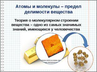 Атомы и молекулы – предел делимости вещества Теория о молекулярном строении в