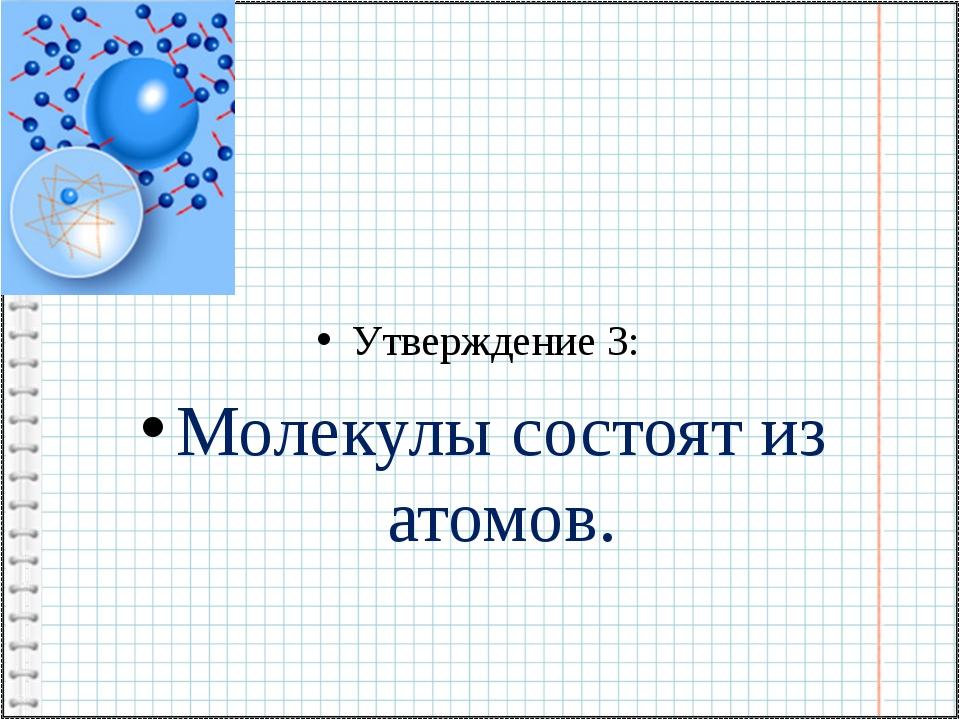Утверждение 3: Молекулы состоят из атомов.
