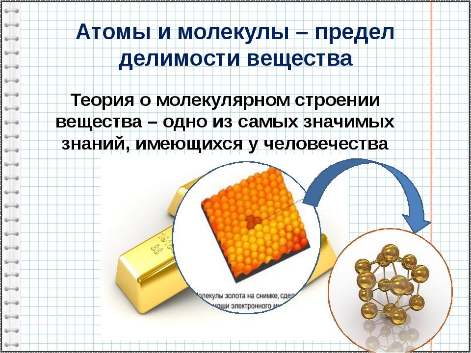 Атомы и молекулы – предел делимости вещества Теория о молекулярном строении в...